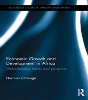 Economic Growth and Development in Africa - Understanding trends and prospects ebook by Horman Chitonge