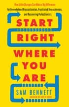 Start Right Where You Are - How Little Changes Can Make a Big Difference for Overwhelmed Procrastinators, Frustrated Overachievers, and Recovering Perfectionists ebook by Sam Bennett