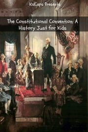 The Constitutional Convention: A History Just for Kids ebook by KidCaps