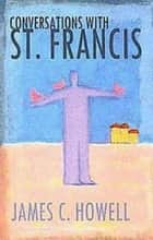 Conversations with St. Francis ebook by James C. Howell