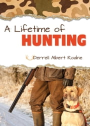 A Lifetime of Hunting ebook by Rodine, Derrell Albert