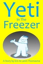 Yeti In The Freezer ebook by Eric B. Thomasma