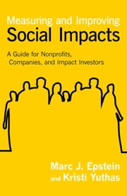 Measuring and Improving Social Impacts - A Guide for Nonprofits, Companies, and Impact Investors ebook by Marc J. Epstein,Kristi Yuthas