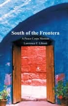 South of the Frontera; A Peace Corps Memoir ebook by Lawrence F. Lihosit