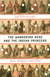 The Wandering Gene and the Indian Princess: Race, Religion, and DNA ebook by Jeff Wheelwright