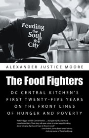 The Food Fighters - DC Central Kitchen's First Twenty-Five Years on the Front Lines of Hunger and Poverty ebook by Alexander Justice Moore