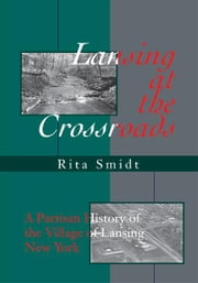 Lansing at the Crossroads - A Partisan History of the Village of Lansing, New York ebook by Rita Smidt