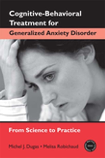 Cognitive-Behavioral Treatment for Generalized Anxiety Disorder - From Science to Practice ebook by Michel J. Dugas,Melisa Robichaud