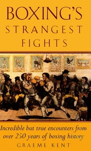 Boxing's Strangest Fights - Incredible but true encounters from over 250 years of boxing history ebook by Graeme Kent