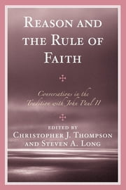 Reason and the Rule of Faith - Conversations in the Tradition with John Paul II ebook by Christopher J. Thompson,Steven A. Long