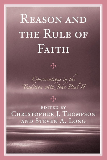 Reason and the Rule of Faith - Conversations in the Tradition with John Paul II ebook by