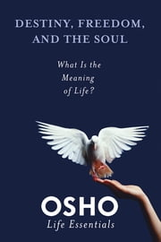 Destiny, Freedom, and the Soul - What Is the Meaning of Life? ebook by Osho