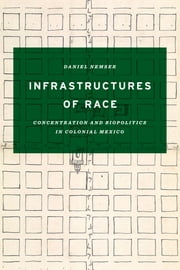 Infrastructures of Race - Concentration and Biopolitics in Colonial Mexico ebook by Daniel Nemser