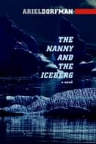 The Nanny and the Iceberg - A Novel eBook by Ariel Dorfman
