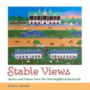Stable Views: Stories and Voices from the Thoroughbred Racetrack ebook by McHale, Ellen E.