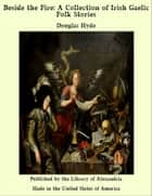 Beside the Fire: A Collection of Irish Gaelic Folk Stories ebook by Douglas Hyde