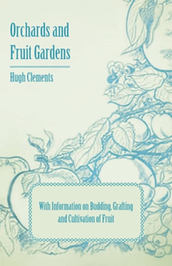 Orchards and Fruit Gardens - With Information on Budding, Grafting and Cultivation of Fruit ebook by Hugh Clements