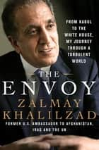 The Envoy - From Kabul to the White House, My Journey Through a Turbulent World ebook by Zalmay Khalilzad