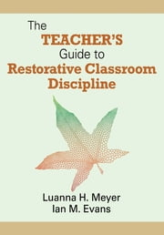 The Teacher's Guide to Restorative Classroom Discipline ebook by Dr. William John (Ian) M. (Martin) Evans,Professor Luanna H. (Hazel) Meyer