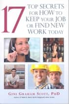 17 Top Secrets to Keep Your Job or Find New Work Today ebook by Gini Graham Scott
