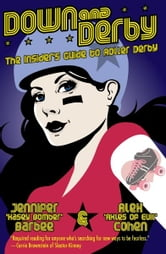 Down and Derby - The Insider's Guide to Roller Derby ebook by Alex Cohen,Jennifer Barbee