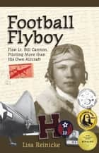Football Flyboy - First Lt. Bill Cannon, Piloting More than His Own Aircraft ebook by Lisa Reinicke