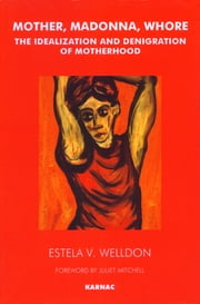 Mother, Madonna, Whore - The Idealization and Denigration of Motherhood ebook by Estela V. Welldon