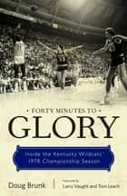 Forty Minutes to Glory - Inside the Kentucky Wildcats' 1978 Championship Season ebook by Doug Brunk, Larry Vaught, Tom Leach,...