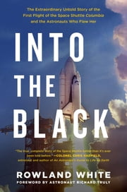 Into the Black - The Extraordinary Untold Story of the First Flight of the Space Shuttle Columbia and the Astronauts Who Flew Her  eBook von Rowland White
