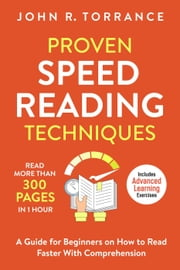Proven Speed Reading Techniques: Read More Than 300 Pages in 1 Hour. A Guide for Beginners on How to Read Faster With Comprehension (Includes Advanced Learning Exercises) ebook by John R. Torrance