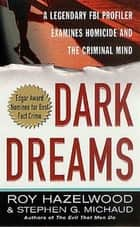 Dark Dreams - A Legendary FBI Profiler Examines Homicide and the Criminal Mind ebook by Roy Hazelwood, Stephen G. Michaud
