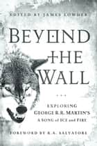 Beyond the Wall - Exploring George R. R. Martin's A Song of Ice and Fire, From A Game of Thrones to A Dance with Dragons ebook by James Lowder, R. A. Salvatore, Daniel Abraham,...