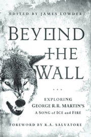 Beyond the Wall - Exploring George R. R. Martin's A Song of Ice and Fire, From A Game of Thrones to A Dance with Dragons ebook by Daniel Abraham,Linda Antonsson,Elio M Garcia Jr.,Myke Cole,Brent Hartinger,John  Jos. Miller,Alyssa Rosenberg,Jesse Scoble,Caroline Spector,Matt Staggs,Susan Vaught,Ned Vizzini,Gary Westfahl,Adam Whitehead,Andrew Zimmerman Jones