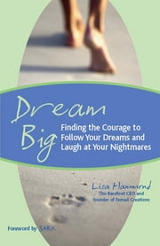 Dream Big: Finding The Courage To Follow Your Dreams And Laugh At Your Nightmares ebook by Lisa Hammond