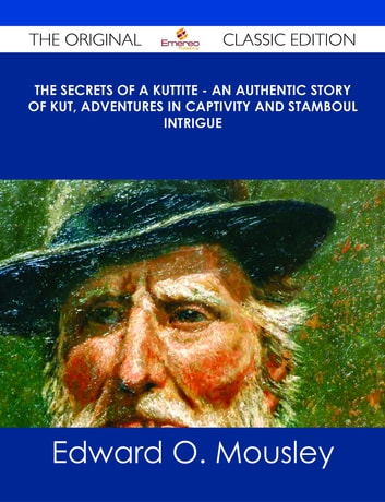 The Secrets of a Kuttite - An Authentic Story of Kut, Adventures in Captivity and Stamboul Intrigue - The Original Classic Edition ebook by Edward O. Mousley