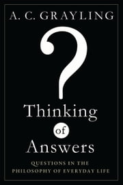 Thinking of Answers: Questions in the Philosophy of Everyday Life - Questions in the Philosophy of Everyday Life ebook by A C Grayling