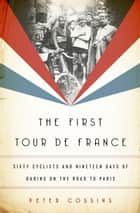 The First Tour de France - Sixty Cyclists and Nineteen Days of Daring on the Road to Paris ebook by Peter Cossins
