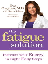 The Fatigue Solution - Increase Your Energy in Eight Easy Steps ebook by Eva Cwynar, M.D.