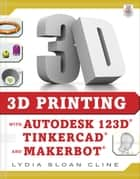 3D Printing with Autodesk 123D, Tinkercad, and MakerBot ebook by Lydia Sloan Cline