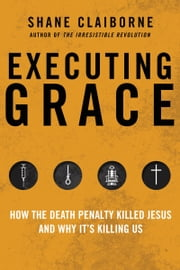 Executing Grace - Why It Is Time to Put the Death Penalty to Death ebook by Shane Claiborne
