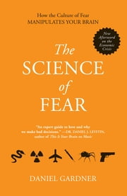 The Science of Fear - How the Culture of Fear Manipulates Your Brain ebook by Daniel Gardner