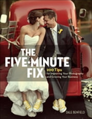 The Five-Minute Fix - 200 Tips for Improving Your Photography and Growing Your Business ebook by Dale Benfield