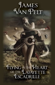 Flying in the Heart of the Lafayette Escadrille ebook by James Van Pelt