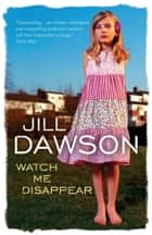 Watch Me Disappear ebook by Jill Dawson