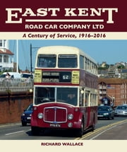 East Kent Road Car Company Ltd - A Century of Service, 1916-2016 ebook by Richard Wallace