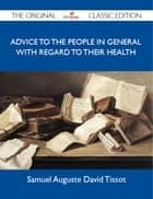 Advice to the people in general with regard to their health - The Original Classic Edition ebook by Tissot Samuel