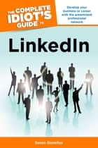 The Complete Idiot's Guide to LinkedIn - Develop Your Business or Career with the Preeminent Professional Network ebook by Susan Gunelius