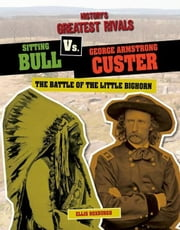 Sitting Bull vs. George Armstrong Custer: The Battle of the Little Bighorn ebook by Roxburgh, Ellis