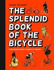 The Splendid Book of the Bicycle - From boneshakers to Bradley Wiggins ebook by Daniel Tatarsky