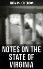 Thomas Jefferson: Notes on the State of Virginia - A Compilation of Data About the State's Natural Resources, Economy and the Nature of the Good Society eBook by Thomas Jefferson